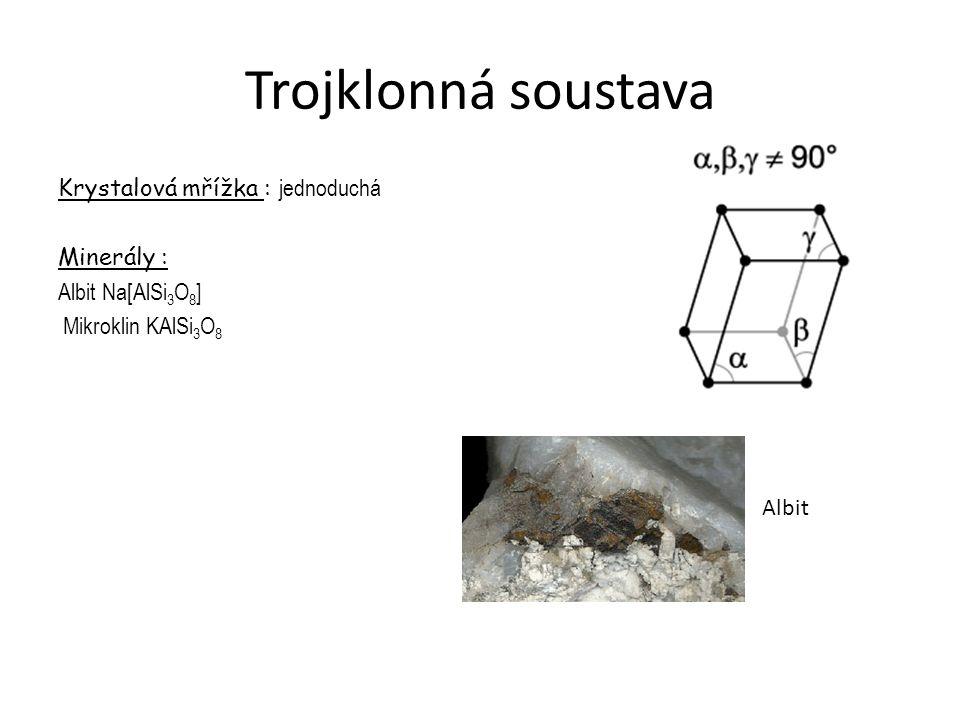 Trojklonná soustava Krystalová mřížka : jednoduchá Minerály : Albit Na[AlSi3O8] Mikroklin KAlSi3O8